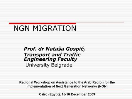 NGN MIGRATION Prof. dr Nataša Gospić, Transport and Traffic Engineering Faculty University Belgrade Regional Workshop on Assistance to the Arab Region.
