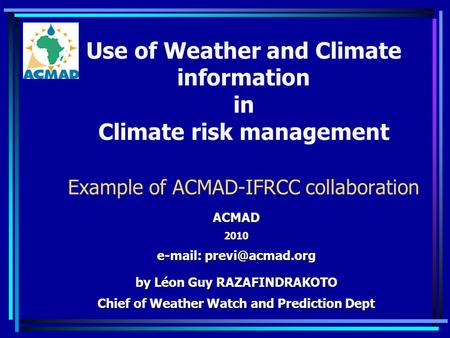 Use of Weather and Climate information in Climate risk management Example of ACMAD-IFRCC collaboration ACMAD2010   by Léon Guy RAZAFINDRAKOTO.