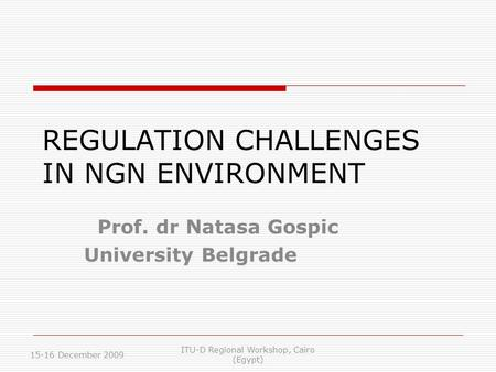 REGULATION CHALLENGES IN NGN ENVIRONMENT Prof. dr Natasa Gospic University Belgrade 15-16 December 2009 ITU-D Regional Workshop, Cairo (Egypt)