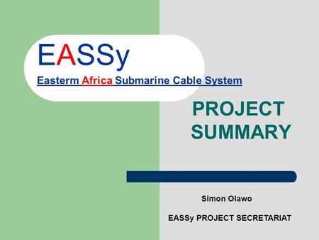 EASSy Easterm Africa Submarine Cable System PROJECT SUMMARY Simon Olawo EASSy PROJECT SECRETARIAT.