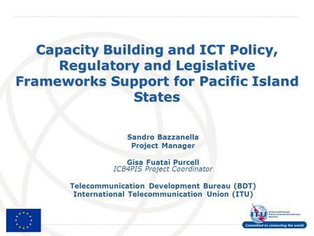 International Telecommunication Union Capacity Building and ICT Policy, Regulatory and Legislative Frameworks Support for Pacific Island States Sandro.