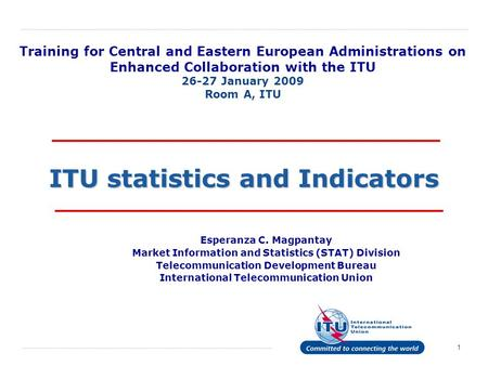 1 ITU statistics and Indicators Esperanza C. Magpantay Market Information and Statistics (STAT) Division Telecommunication Development Bureau International.