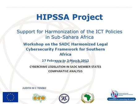 International Telecommunication Union Support for Harmonization of the ICT Policies in Sub-Sahara Africa Name of presenter HIPSSA Project.