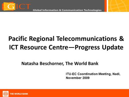 Pacific Regional Telecommunications & ICT Resource CentreProgress Update Natasha Beschorner, The World Bank ITU-EC Coordination Meeting, Nadi, November.