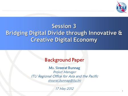 1 Session 3 Bridging Digital Divide through Innovative & Creative Digital Economy Background Paper Ms. Sireerat Bunnag Project Manager ITU Regional Office.