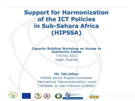 International Telecommunication Union Support for Harmonization of the ICT Policies in Sub-Sahara Africa (HIPSSA) Ms. Ida Jallow HIPSSA Senior Project.