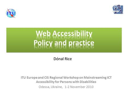 ITU Europe and CIS Regional Workshop on Mainstreaming ICT Accessibility for Persons with Disabilities Odessa, Ukraine, 1-2 November 2010 Dónal Rice.