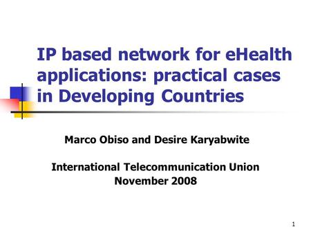 1 IP based network for eHealth applications: practical cases in Developing Countries Marco Obiso and Desire Karyabwite International Telecommunication.