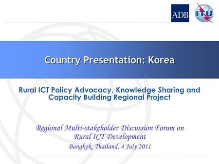 Country Presentation: Korea Regional Multi-stakeholder Discussion Forum on Rural ICT Development Bangkok, Thailand, 4 July 2011 Rural ICT Policy Advocacy,