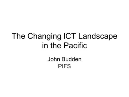 The Changing ICT Landscape in the Pacific John Budden PIFS.