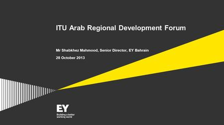 ITU Arab Regional Development Forum Mr Shabkhez Mahmood, Senior Director, EY Bahrain 28 October 2013.
