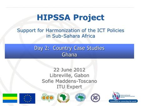 International Telecommunication Union HIPSSA Project Support for Harmonization of the ICT Policies in Sub-Sahara Africa 22 June 2012 Libreville, Gabon.