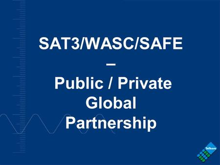 - COMPANY CONFIDENTIAL - SAT3/WASC/SAFE – Public / Private Global Partnership.