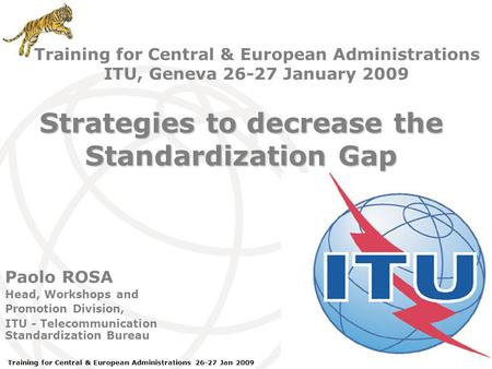 ITU Forum Bridging Standardization Gap – Brasilia, May 2008 Training for Central & European Administrations 26-27 Jan 2009 Paolo ROSA Head, Workshops and.