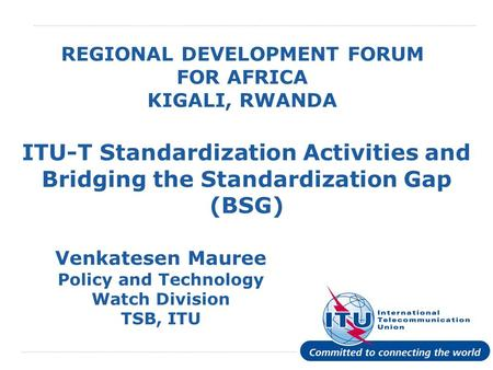 International Telecommunication Union REGIONAL DEVELOPMENT FORUM FOR AFRICA KIGALI, RWANDA ITU-T Standardization Activities and Bridging the Standardization.