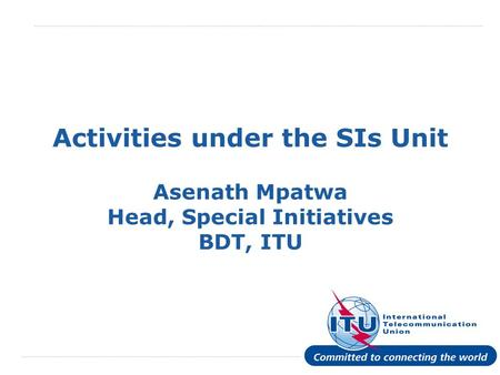 International Telecommunication Union Activities under the SIs Unit Asenath Mpatwa Head, Special Initiatives BDT, ITU.