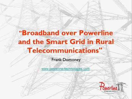 Broadband over Powerline and the Smart Grid in Rural Telecommunications Frank Domoney www.powerline-technologies.com.