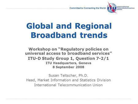 International Telecommunication Union Committed to Connecting the World Global and Regional Broadband trends Workshop on Regulatory policies on universal.