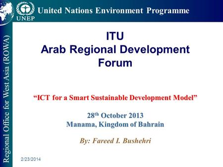 2/23/2014 Regional Office for West Asia (ROWA) United Nations Environment Programme ICT for a Smart Sustainable Development Model 28 th October 2013 Manama,
