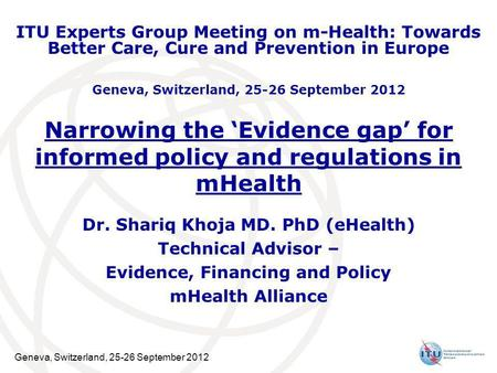 Geneva, Switzerland, 25-26 September 2012 Narrowing the Evidence gap for informed policy and regulations in mHealth Dr. Shariq Khoja MD. PhD (eHealth)