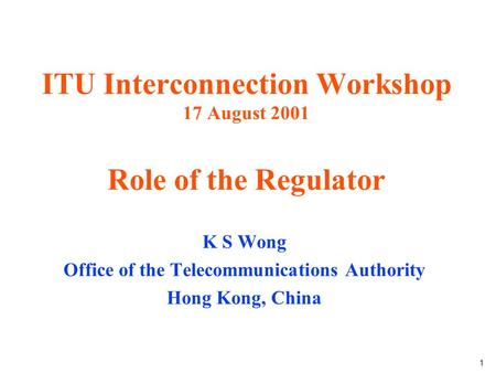 1 ITU Interconnection Workshop 17 August 2001 Role of the Regulator K S Wong Office of the Telecommunications Authority Hong Kong, China.