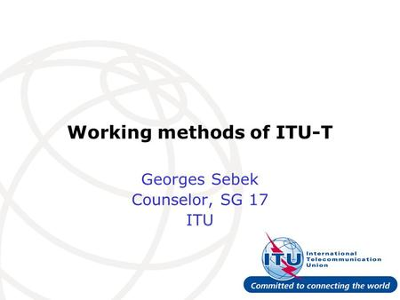 Working methods of ITU-T Georges Sebek Counselor, SG 17 ITU.