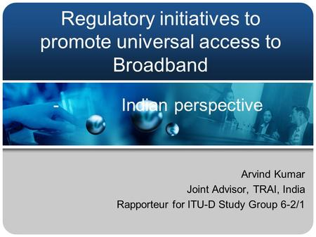 Regulatory initiatives to promote universal access to Broadband Arvind Kumar Joint Advisor, TRAI, India Rapporteur for ITU-D Study Group 6-2/1 - Indian.