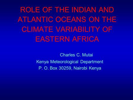 ROLE OF THE INDIAN AND ATLANTIC OCEANS ON THE CLIMATE VARIABILITY OF EASTERN AFRICA Charles C. Mutai Kenya Meteorological Department P. O. Box 30259,