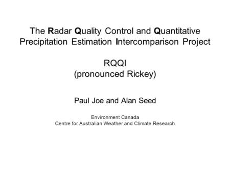 The Radar Quality Control and Quantitative Precipitation Estimation Intercomparison Project RQQI (pronounced Rickey) Paul Joe and Alan Seed Environment.