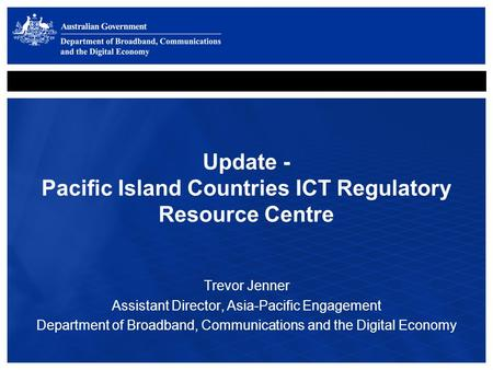 Update - Pacific Island Countries ICT Regulatory Resource Centre Trevor Jenner Assistant Director, Asia-Pacific Engagement Department of Broadband, Communications.