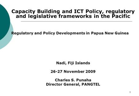 1 Capacity Building and ICT Policy, regulatory and legislative frameworks in the Pacific Regulatory and Policy Developments in Papua New Guinea Nadi, Fiji.