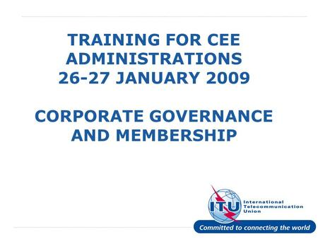 International Telecommunication Union TRAINING FOR CEE ADMINISTRATIONS 26-27 JANUARY 2009 CORPORATE GOVERNANCE AND MEMBERSHIP.