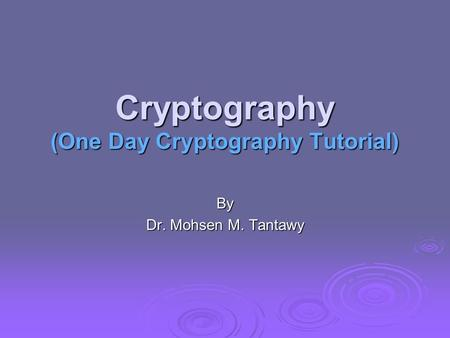Cryptography (One Day Cryptography Tutorial) By Dr. Mohsen M. Tantawy.