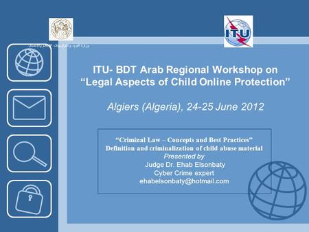ITU- BDT Arab Regional Workshop on Legal Aspects of Child Online Protection Algiers (Algeria), 24-25 June 2012 Criminal Law – Concepts and Best Practices.