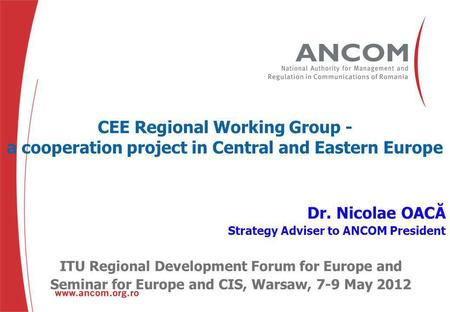 CEE Regional Working Group - a cooperation project in Central and Eastern Europe Dr. Nicolae OACĂ Strategy Adviser to ANCOM President ITU Regional Development.