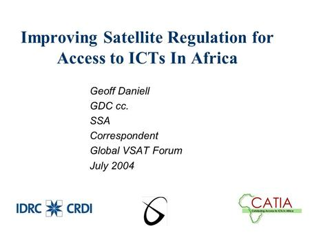 Improving Satellite Regulation for Access to ICTs In Africa Geoff Daniell GDC cc. SSA Correspondent Global VSAT Forum July 2004.