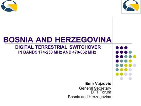 BOSNIA AND HERZEGOVINA DIGITAL TERRESTRIAL SWITCHOVER IN BANDS 174-230 MHz AND 470-862 MHz Emir Vajzović General Secretary DTT Forum Bosnia and Herzegovina.