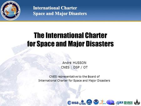 The International Charter for Space and Major Disasters André HUSSON CNES : DSP / OT CNES representative to the Board of International Charter for Space.