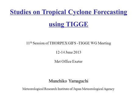 Munehiko Yamaguchi Meteorological Research Institute of Japan Meteorological Agency Studies on Tropical Cyclone Forecasting using TIGGE 11 th Session of.