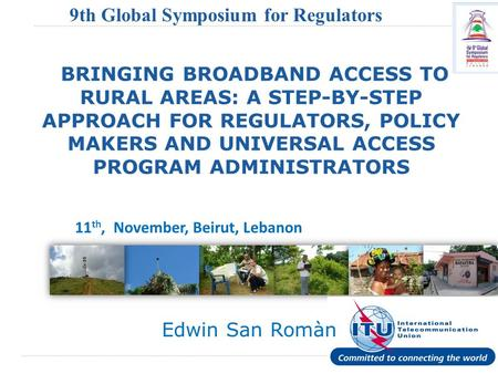 International Telecommunication Union 9th Global Symposium for Regulators (GSR) BRINGING BROADBAND ACCESS TO RURAL AREAS: A STEP-BY-STEP APPROACH FOR REGULATORS,
