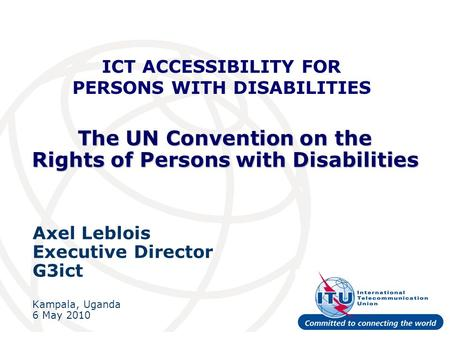 The UN Convention on the Rights of Persons with Disabilities Axel Leblois Executive Director G3ict Kampala, Uganda 6 May 2010 ICT ACCESSIBILITY FOR PERSONS.