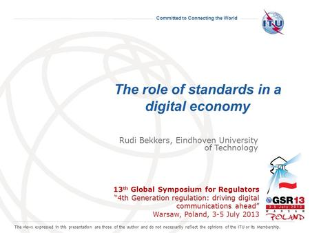 Committed to Connecting the World The role of standards in a digital economy 4th Generation regulation: driving digital communications ahead 13 th Global.