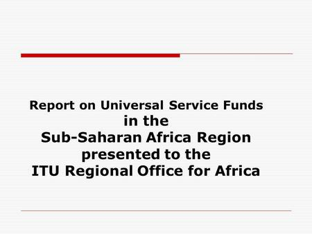 Report on Universal Service Funds in the Sub-Saharan Africa Region presented to the ITU Regional Office for Africa.