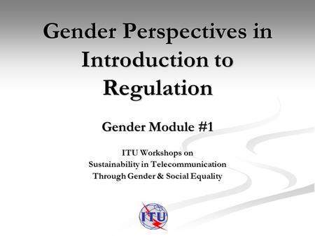 Gender Perspectives in Introduction to Regulation Gender Module #1 ITU Workshops on Sustainability in Telecommunication Through Gender & Social Equality.