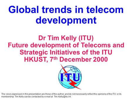 Global trends in telecom development Dr Tim Kelly (ITU) Future development of Telecoms and Strategic Initiatives of the ITU HKUST, 7 th December 2000 The.