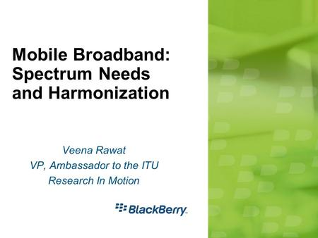 Mobile Broadband: Spectrum Needs and Harmonization Veena Rawat VP, Ambassador to the ITU Research In Motion.