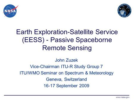 Www.nasa.gov Earth Exploration-Satellite Service (EESS) - Passive Spaceborne Remote Sensing John Zuzek Vice-Chairman ITU-R Study Group 7 ITU/WMO Seminar.