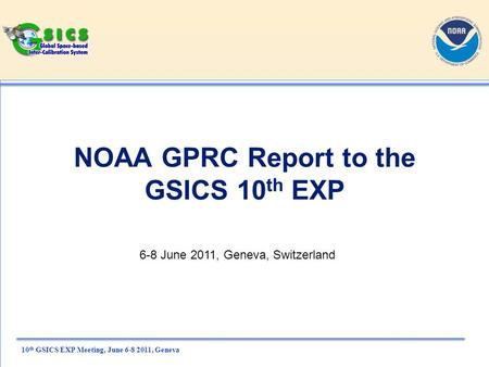10 th GSICS EXP Meeting, June 6-8 2011, Geneva NOAA GPRC Report to the GSICS 10 th EXP 6-8 June 2011, Geneva, Switzerland.