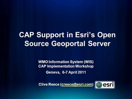 CAP Support in Esris Open Source Geoportal Server WMO Information System (WIS) CAP Implementation Workshop Geneva, 6-7 April 2011 Clive Reece