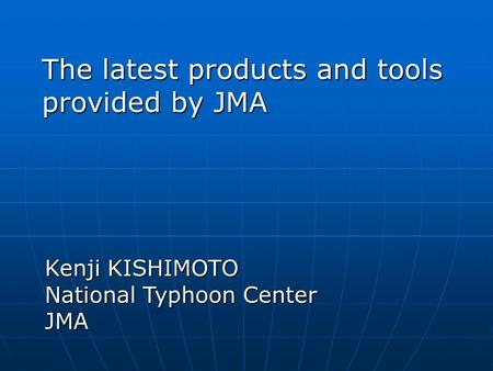 The latest products and tools provided by JMA Kenji KISHIMOTO National Typhoon Center JMA.